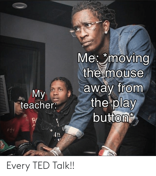Teacher, Ted, and Mouse: Me moving  the mouse  away from  the play  button  My  teacher:  I'S Every TED Talk!!