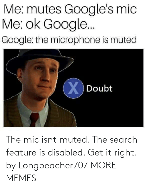 mic: Me: mutes Google's mic  Me: ok Google..  Google: the microphone is muted  X Doubt The mic isnt muted. The search feature is disabled. Get it right. by Longbeacher707 MORE MEMES