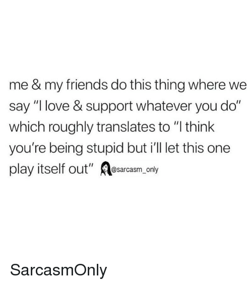"Friends, Funny, and Love: me & my friends do this thing where we  say ""I love & support whatever you do""  which roughly translates to ""I think  you're being stupid but i'll let this one  play itself out"" Aosarcasm, only SarcasmOnly"
