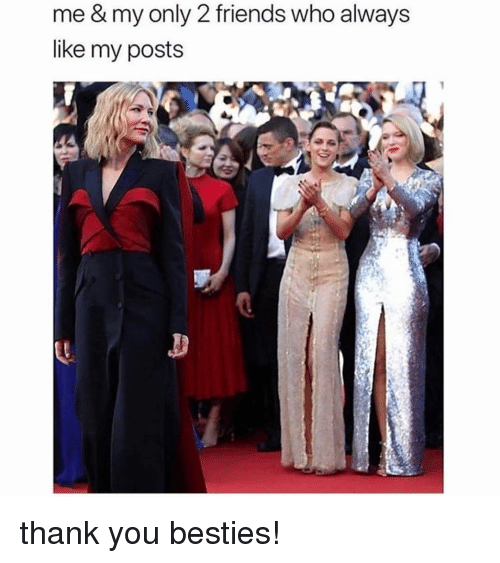 Friends, Memes, and Thank You: me & my only 2 friends who always  like my posts thank you besties!
