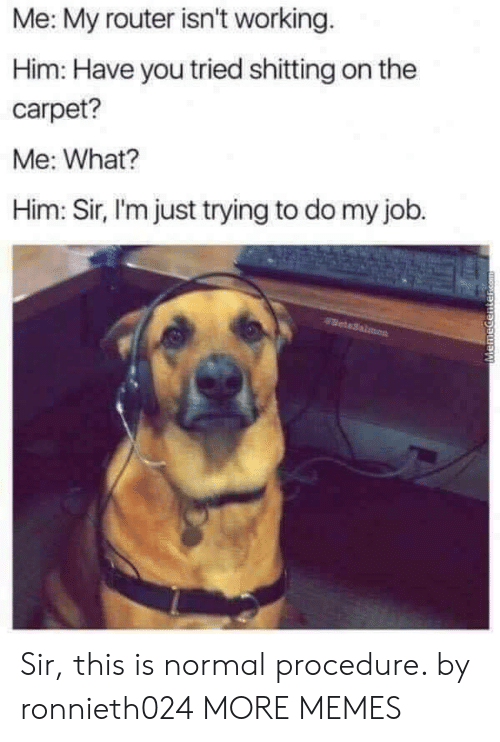 Router: Me: My router isn't working  Him: Have you tried shitting on the  carpet?  Me: What?  Him: Sir, I'm just trying to do my job. Sir, this is normal procedure. by ronnieth024 MORE MEMES