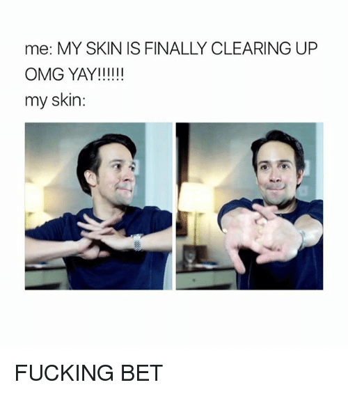 Fucking, Omg, and Trendy: me: MY SKIN IS FINALLY CLEARING UP  OMG YAY!  my skin: FUCKING BET