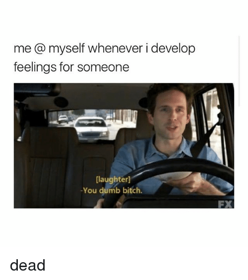 develope: me @ myself whenever i develop  feelings for someone  [laughter]  -You dumb bitch.  FX dead