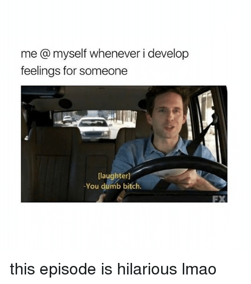 develope: me @ myself whenever i develop  feelings for someone  [laughter]  -You dumb bitch  FX this episode is hilarious lmao
