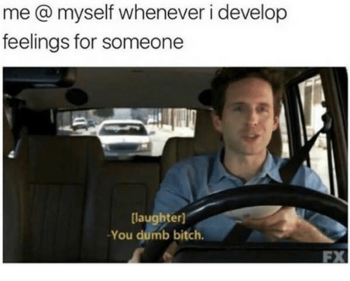 Bitch, Dumb, and Laughter: me @ myself whenever i develop  feelings for someone  laughter]  -You dumb bitch.