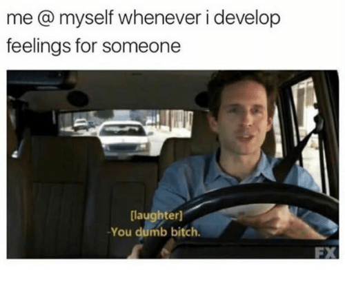 Bitch, Dumb, and Humans of Tumblr: me @ myself whenever i develop  feelings for someone  laughter)  -You dumb bitch.