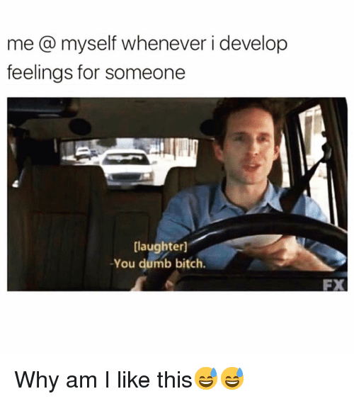 Why Am I Like This: me@ myself whenever i develop  feelings for someone  laughter]  -You dumb bitch.  FX Why am I like this😅😅