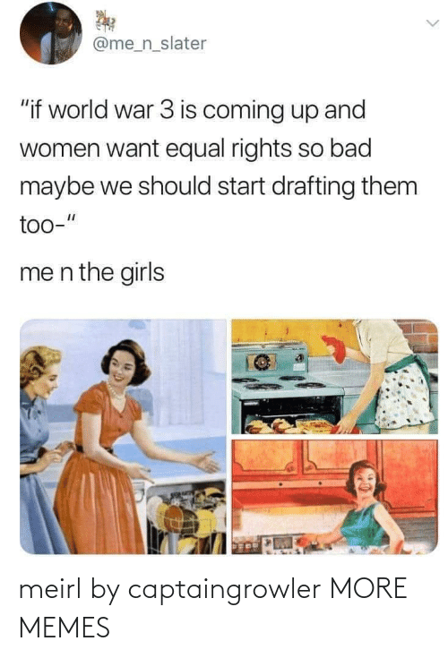 "coming up: @me_n_slater  ""if world war 3 is coming up and  women want equal rights so bad  maybe we should start drafting them  too-""  me n the girls meirl by captaingrowler MORE MEMES"