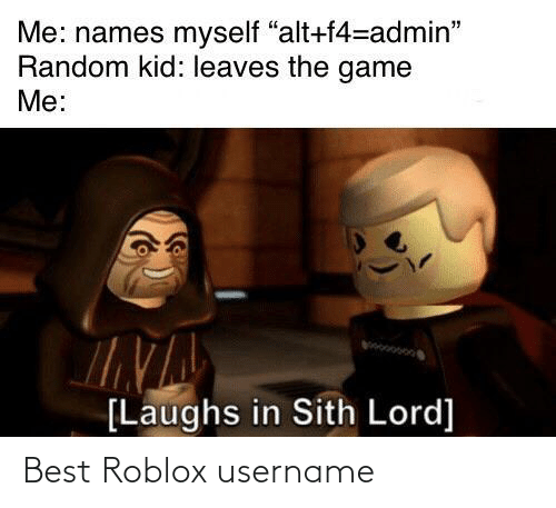 "random: Me: names myself ""alt+f4=admin""  Random kid: leaves the game  Me:  [Laughs in Sith Lord] Best Roblox username"
