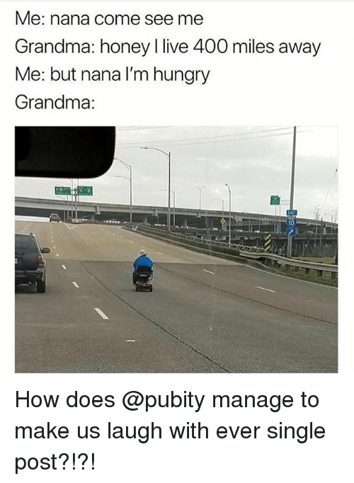 Grandma, Hungry, and Memes: Me: nana come see me  Grandma: honey I live 400 miles away  Me: but nana I'm hungry  Grandma:  四 How does @pubity manage to make us laugh with ever single post?!?!