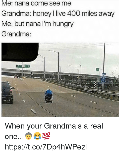 Grandma, Hungry, and Live: Me: nana come see me  Grandma: honey live 400 miles away  Me: but nana I'm hungry  Grandma:  If When your Grandma's a real one...👵😂💯 https://t.co/7Dp4hWPezi