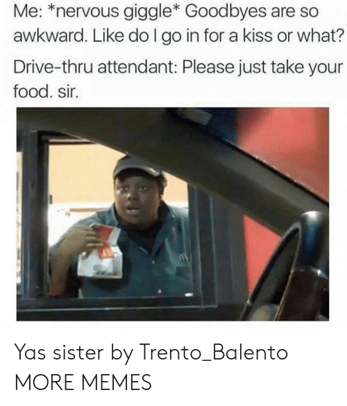 Thru: Me: *nervous giggle* Goodbyes are so  awkward. Like do I go in for a kiss or what?  Drive-thru attendant: Please just take your  food. sir. Yas sister by Trento_Balento MORE MEMES