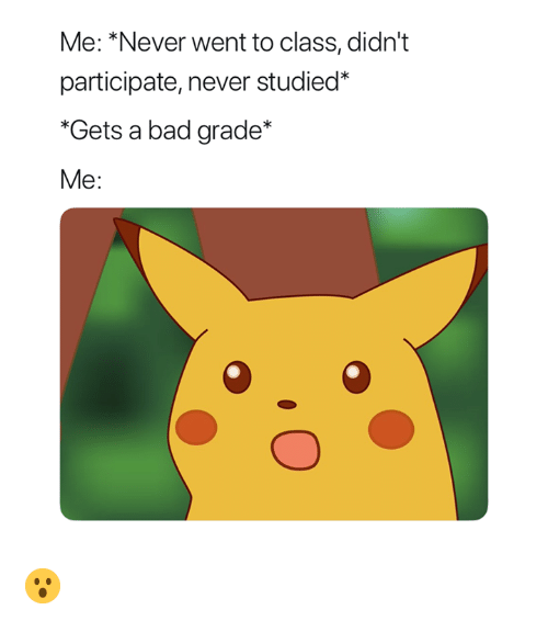 bad grade: Me: *Never went to class, didn't  participate, never studied*  Gets a bad grade*  Me: 😮