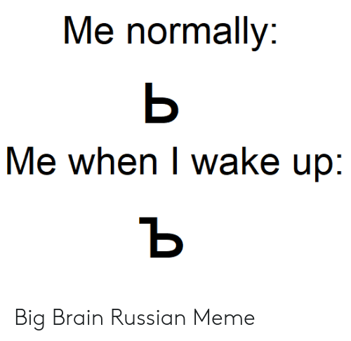 Russian Meme: Me normally:  ь  Me when I wake up:  ъ Big Brain Russian Meme