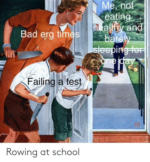 Rowing: Me, not  eating  h althy and  barely  sleeping foF  one day  Bad erg times  Failing a test  KA Rowing at school
