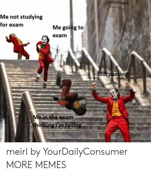 Dank, Memes, and Target: Me not studying  for exam  Me going to  exam  Still passing  Me in the exam  thinking I'm failing meirl by YourDailyConsumer MORE MEMES
