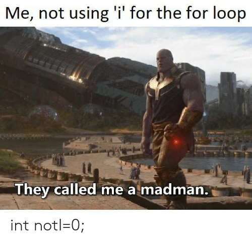 Madman: Me, not using 'i' for the for loop  They called me a madman. int notI=0;