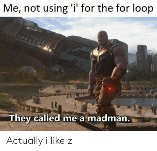 Madman: Me, not using 'i' for the for loop  They called me a madman. Actually i like z