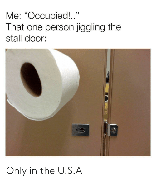"The U: Me: ""Occupied!.""  That one person jiggling the  stall door: Only in the U.S.A"