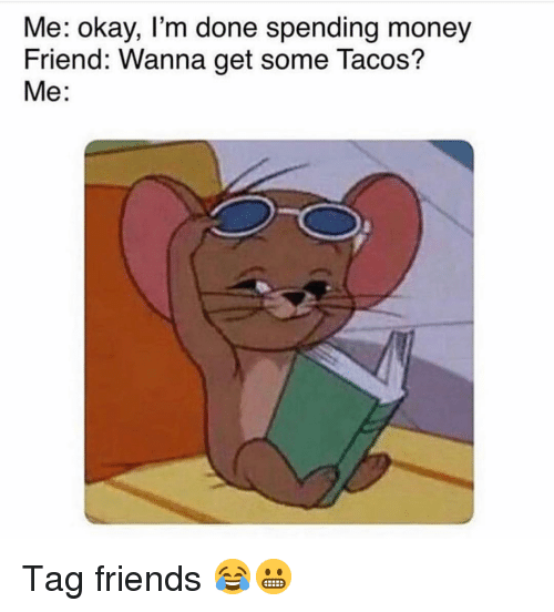 Friends, Memes, and Money: Me: okay, I'm done spending money  Friend: Wanna get some Tacos?  Me: Tag friends 😂😬