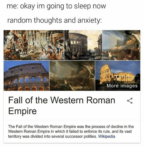 Rough Roman: me: okay im going to sleep now  random thoughts and anxiety:  More images  Fall of the Western Roman  Empire  The Fall of the Western Roman Empire was the process of decline in the  Western Roman Empire in which it failed to enforce its rule, and its vast  territory was divided into several successor polities. Wikipedia