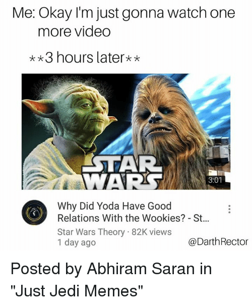 """wookies: Me: Okay I'm just gonna watch one  more video  3 hours later**  AR  WAR  3:01  Why Did Yoda Have Good  Relations With the Wookies? - St...  Star Wars Theory 82K views  1 day ago  @DarthRector Posted by Abhiram Saran in """"Just Jedi Memes"""""""