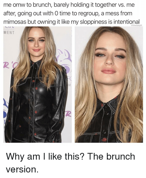 Why Am I Like This: me omw to brunch, barely holding it together vs. me  after, going out with 0 time to regroup, a mess from  mimosas but owning it like my sloppiness is intentional  MENT  @thedailylit  2  2 Why am I like this? The brunch version.