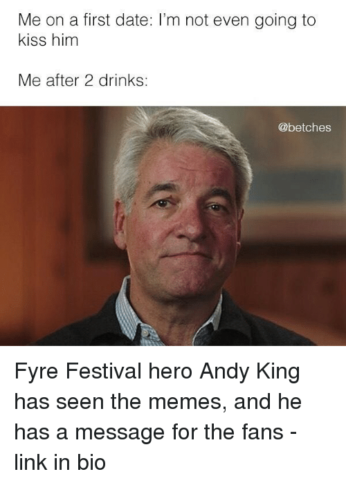Memes, Date, and Kiss: Me on a first date: I'm not even going to  kiss him  Me after 2 drinks:  @betches Fyre Festival hero Andy King has seen the memes, and he has a message for the fans - link in bio