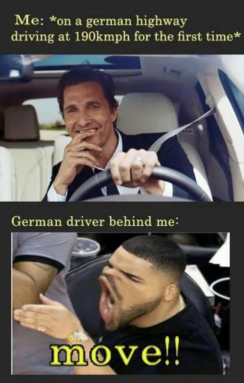 Driving, Memes, and Time: Me: on a german highway  driving at 190kmph for the first time*  German driver behind me:  move!