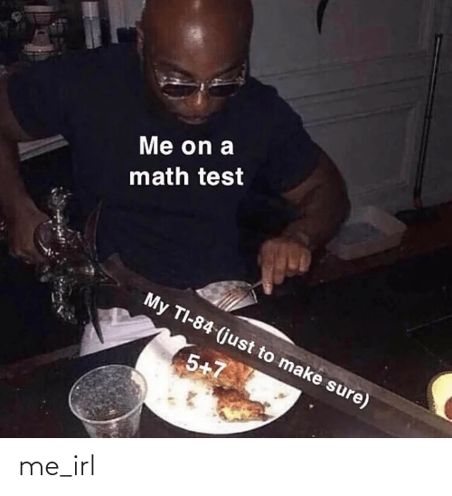 Make Sure: Me on a  math test  My TI-84 (just to make sure)  5+7 me_irl