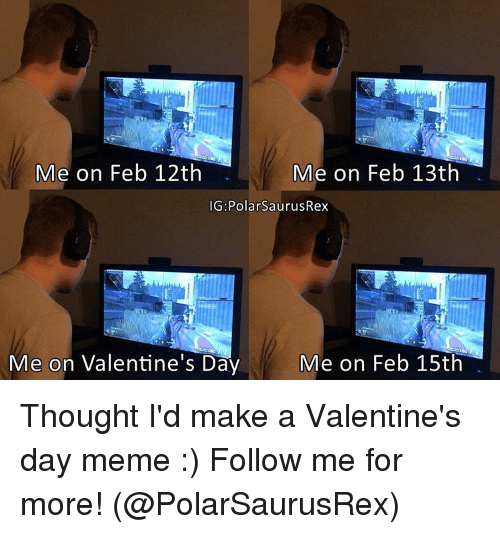 valentines day memes: Me on Feb 12th  Me on Feb 13th  IG: PolarSaurusRex  Me on Feb 15th  Me on Valentine's Day Thought I'd make a Valentine's day meme :) Follow me for more! (@PolarSaurusRex)