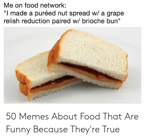 """Memes About Food: Me on food network:  """"l made a puréed nut spread w/ a grape  relish reduction paired w/ brioche bun"""" 50 Memes About Food That Are Funny Because They're True"""