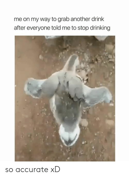 Drinking, On My Way, and Another: me on my way to grab another drink  after everyone told me to stop drinking so accurate xD