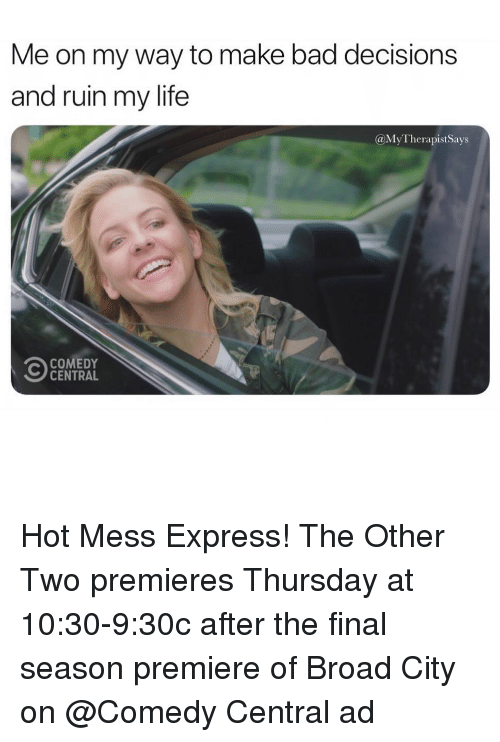 Bad, Life, and Comedy Central: Me on my way to make bad decisions  and ruin my life  @MyTherapistSays  COMEDY  CENTRAL Hot Mess Express! The Other Two premieres Thursday at 10:30-9:30c after the final season premiere of Broad City on @Comedy Central ad