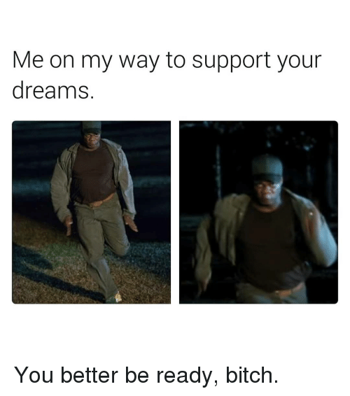 Bitch, Dank Memes, and On My Way: Me on my way to support your  dreamnS. You better be ready, bitch.
