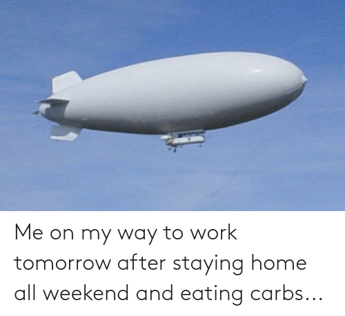carbs: Me on my way to work tomorrow after staying home all weekend and eating carbs...