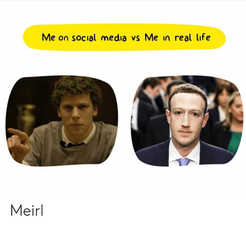 Me In Real Life: Me on social media vs Me in real life Meirl