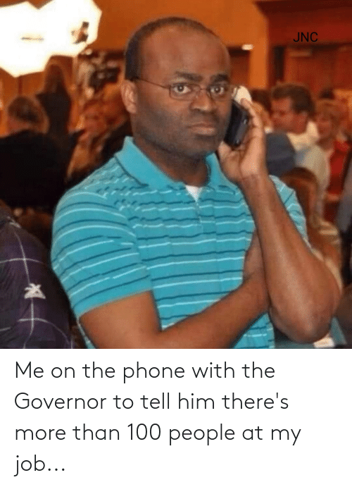 100 People: Me on the phone with the Governor to tell him there's more than 100 people at my job...