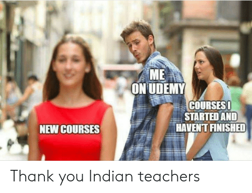 Thank You, Indian, and Teachers: ME  ON UDEMY  COURSES !  STARTED AND  HAVENT FINISHED  NEW COURSES Thank you Indian teachers