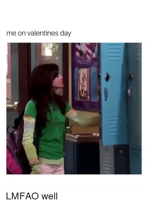 Valentine's Day, Girl Memes, and Lmfao: me on valentines day LMFAO well
