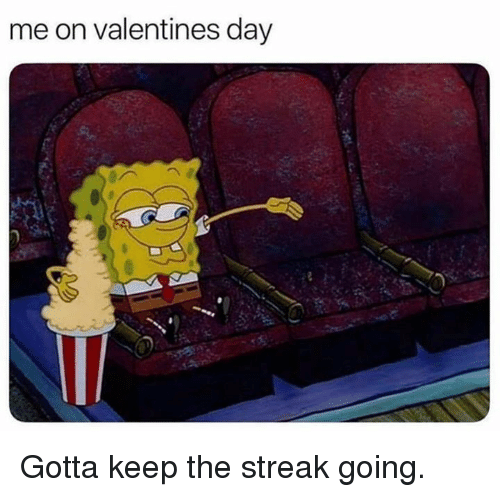 Dank, Valentine's Day, and 🤖: me on valentines day  .s Gotta keep the streak going.
