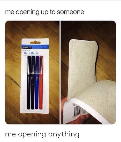 Anything, Someone, and  Pack: me opening up to someone  4 PACK  FINELINER me opening anything