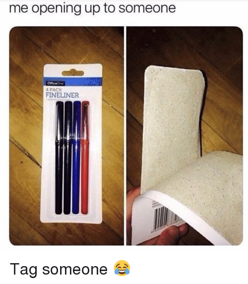 Memes, Tag Someone, and 🤖: me opening up to someone  4 PACK  FINELINER Tag someone 😂
