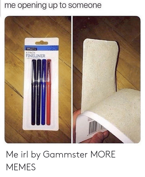 Dank, Memes, and Target: me opening up to someone  4 PACK Me irl by Gammster MORE MEMES