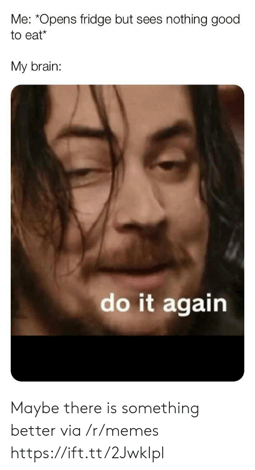 Do It Again, Memes, and Brain: Me: *Opens fridge but sees  nothing good  to eat*  My brain:  do it again Maybe there is something better via /r/memes https://ift.tt/2JwkIpl