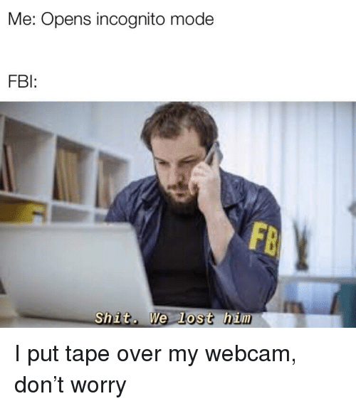 Fbi, Shit, and Lost: Me: Opens incognito mode  FBI  Shit. We Lost him I put tape over my webcam, don't worry