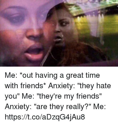 """Friends, Anxiety, and Time: Me: *out having a great time with friends* Anxiety: """"they hate you"""" Me: """"they're my friends"""" Anxiety: """"are they really?"""" Me: https://t.co/aDzqG4jAu8"""