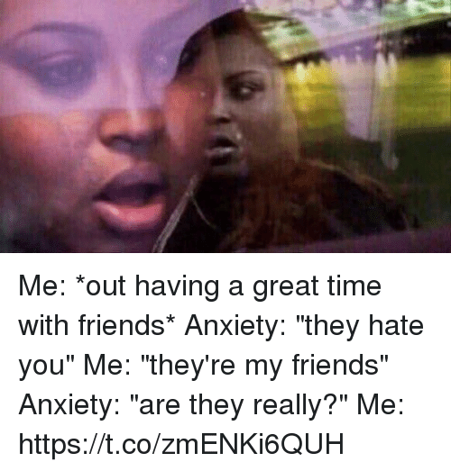 """Friends, Anxiety, and Time: Me: *out having a great time with friends* Anxiety: """"they hate you"""" Me: """"they're my friends"""" Anxiety: """"are they really?"""" Me: https://t.co/zmENKi6QUH"""