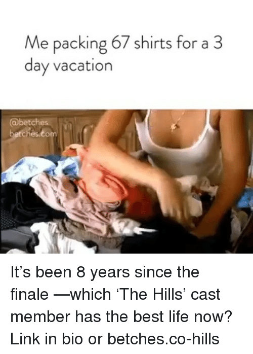 Life, Best, and Link: Me packing 67 shirts for a 3  day vacation  @betches  ches.co It's been 8 years since the finale —which 'The Hills' cast member has the best life now? Link in bio or betches.co-hills