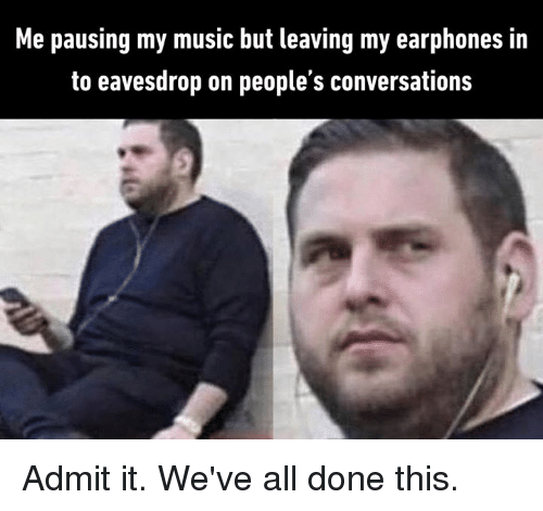 Dank, Music, and 🤖: Me pausing my music but leaving my earphones in  to eavesdrop on people's conversations Admit it. We've all done this.